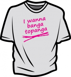 I wanna banga topanga