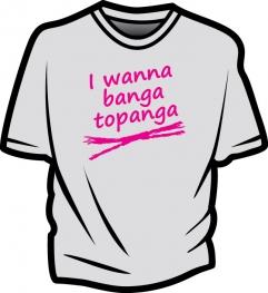 I wanna banga topanga